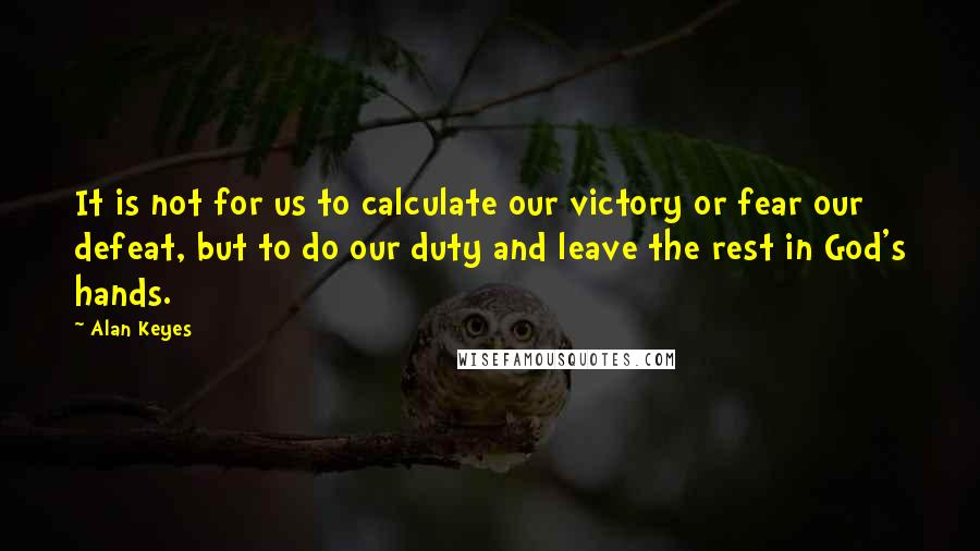 Alan Keyes quotes: It is not for us to calculate our victory or fear our defeat, but to do our duty and leave the rest in God's hands.