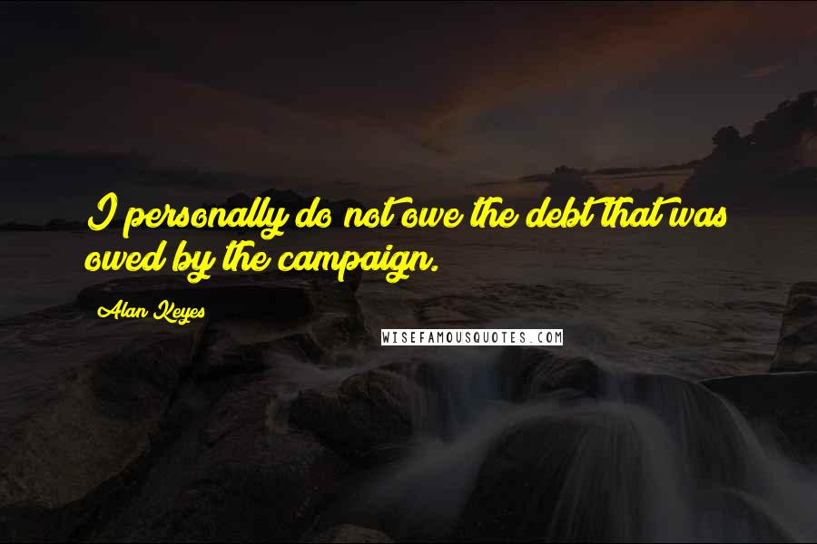 Alan Keyes quotes: I personally do not owe the debt that was owed by the campaign.