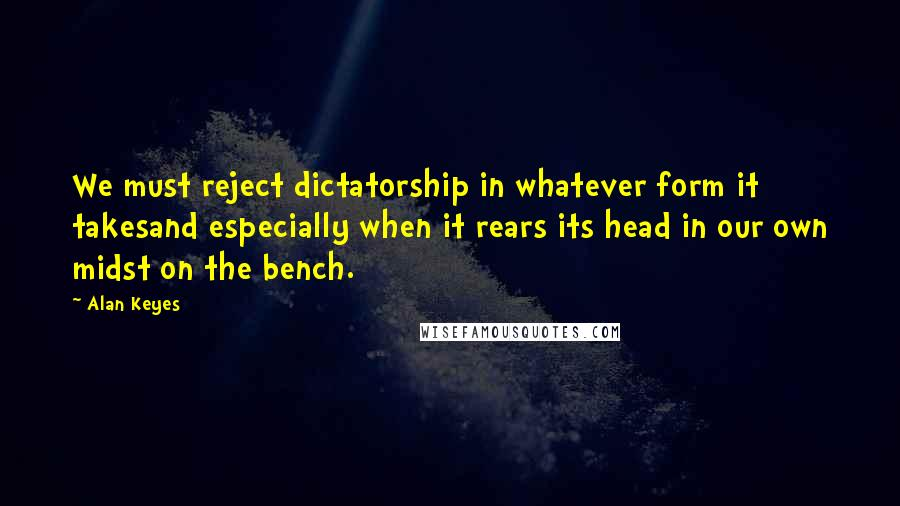 Alan Keyes quotes: We must reject dictatorship in whatever form it takesand especially when it rears its head in our own midst on the bench.