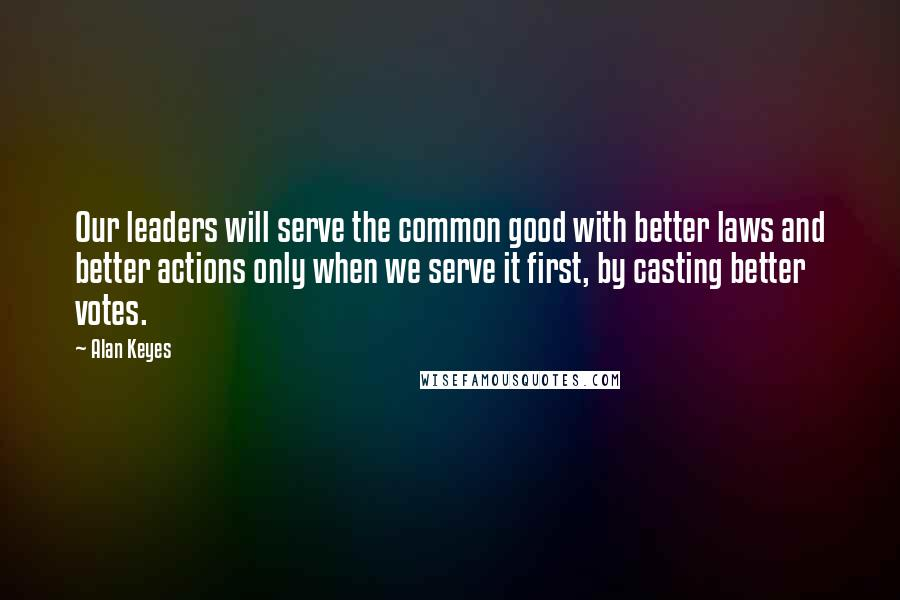 Alan Keyes quotes: Our leaders will serve the common good with better laws and better actions only when we serve it first, by casting better votes.