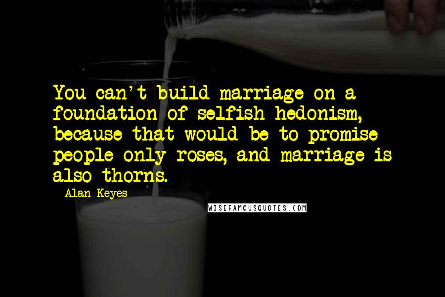 Alan Keyes quotes: You can't build marriage on a foundation of selfish hedonism, because that would be to promise people only roses, and marriage is also thorns.