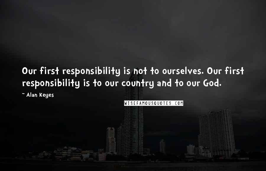 Alan Keyes quotes: Our first responsibility is not to ourselves. Our first responsibility is to our country and to our God.