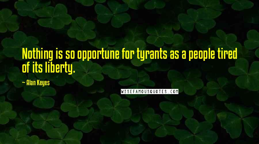 Alan Keyes quotes: Nothing is so opportune for tyrants as a people tired of its liberty.