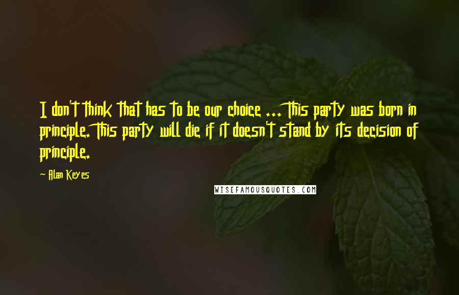 Alan Keyes quotes: I don't think that has to be our choice ... This party was born in principle. This party will die if it doesn't stand by its decision of principle.