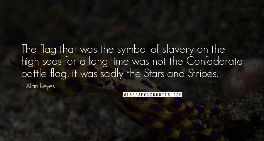 Alan Keyes quotes: The flag that was the symbol of slavery on the high seas for a long time was not the Confederate battle flag, it was sadly the Stars and Stripes.