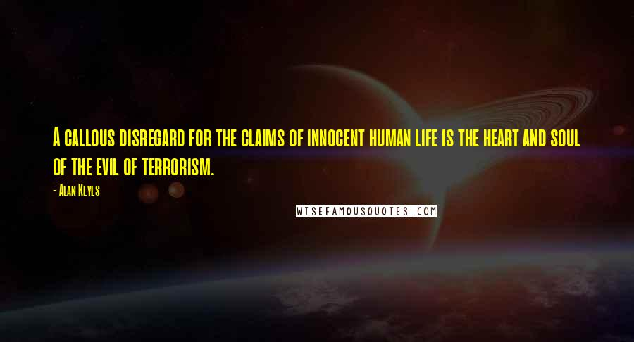 Alan Keyes quotes: A callous disregard for the claims of innocent human life is the heart and soul of the evil of terrorism.