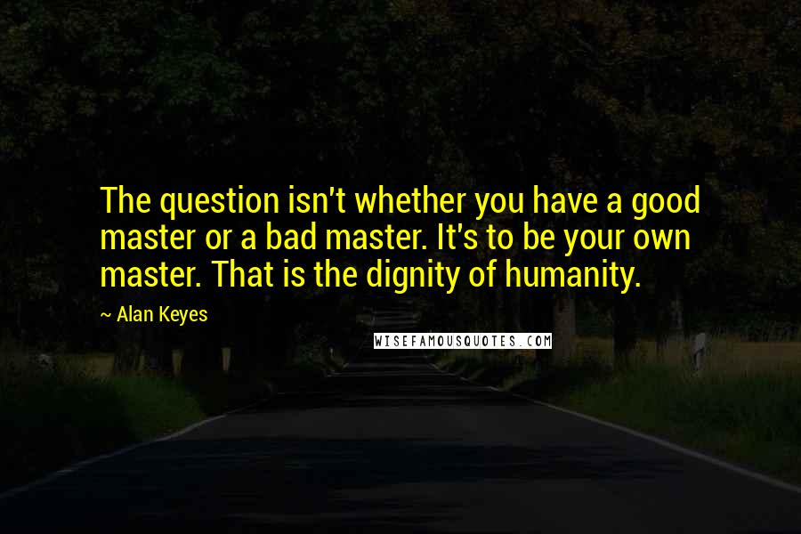 Alan Keyes quotes: The question isn't whether you have a good master or a bad master. It's to be your own master. That is the dignity of humanity.