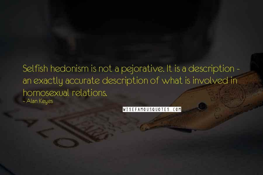 Alan Keyes quotes: Selfish hedonism is not a pejorative. It is a description - an exactly accurate description of what is involved in homosexual relations.
