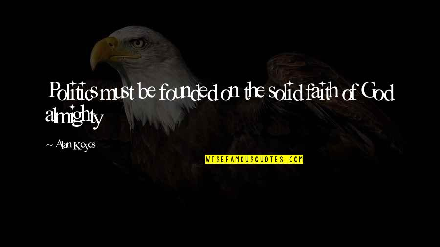 Alan Keyes Quotes By Alan Keyes: Politics must be founded on the solid faith