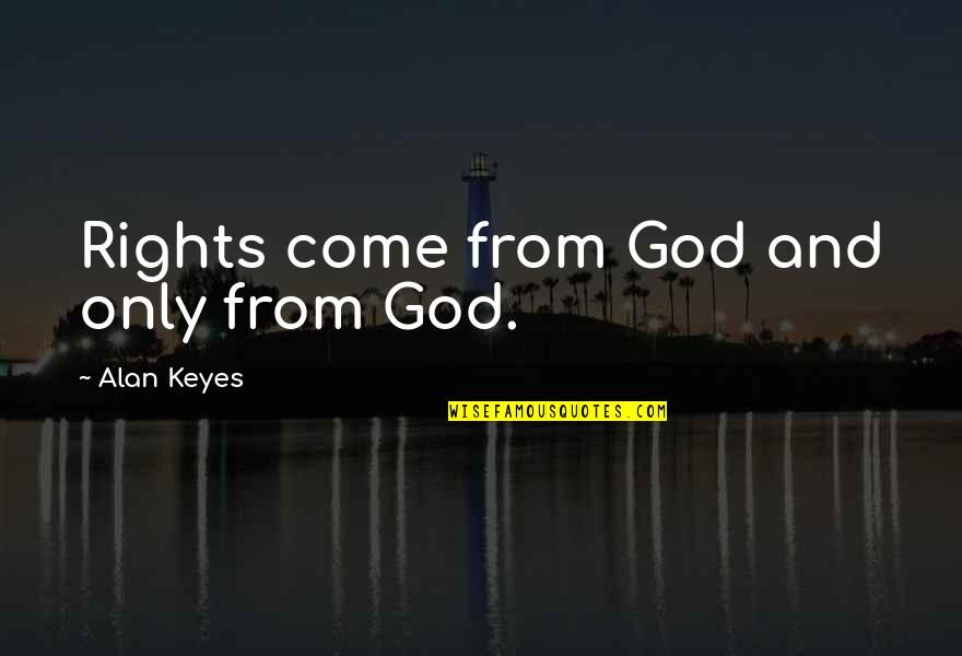 Alan Keyes Quotes By Alan Keyes: Rights come from God and only from God.