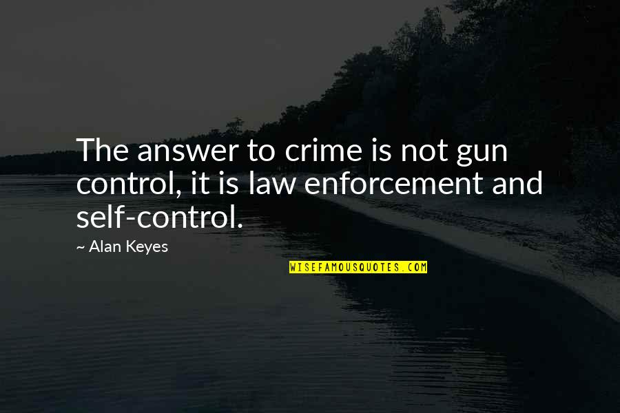 Alan Keyes Quotes By Alan Keyes: The answer to crime is not gun control,