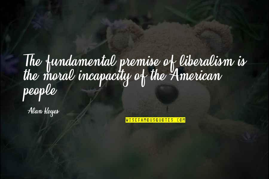 Alan Keyes Quotes By Alan Keyes: The fundamental premise of liberalism is the moral