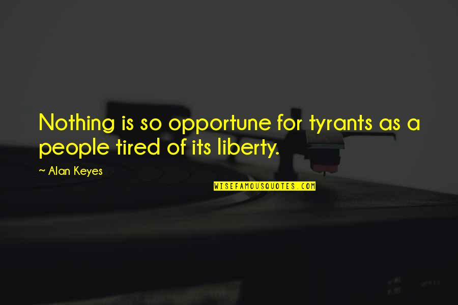 Alan Keyes Quotes By Alan Keyes: Nothing is so opportune for tyrants as a