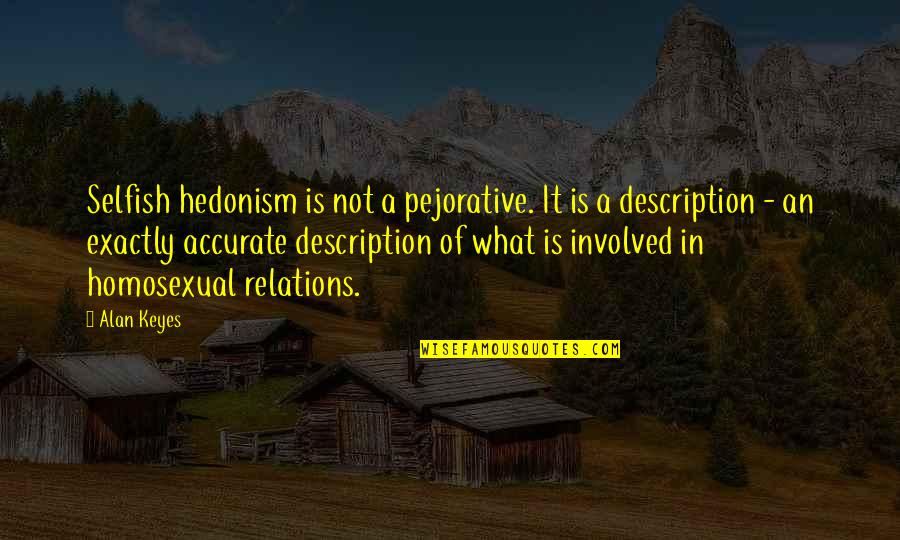 Alan Keyes Quotes By Alan Keyes: Selfish hedonism is not a pejorative. It is