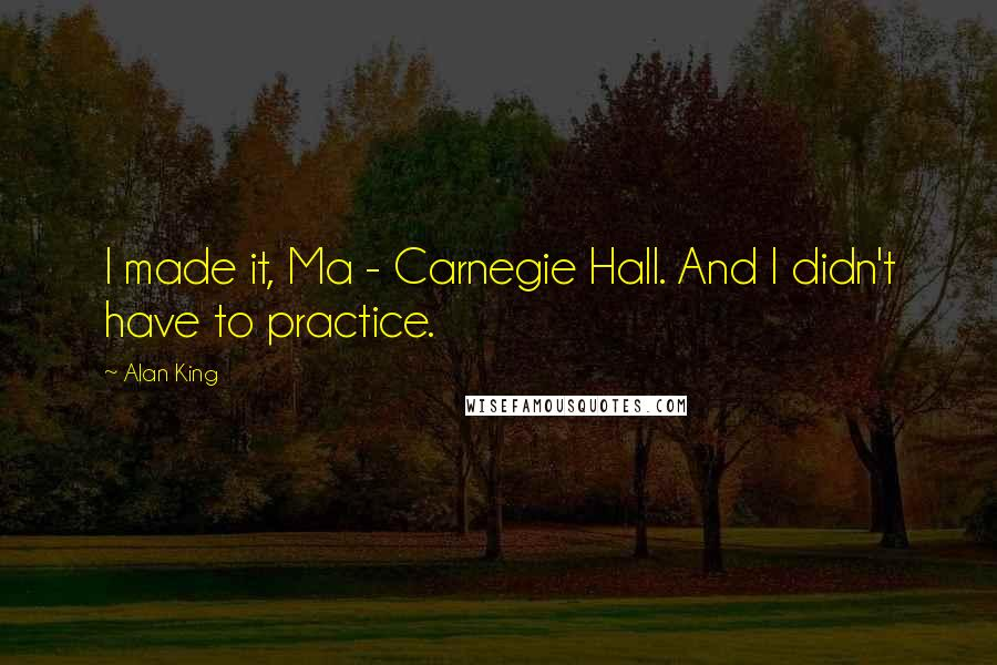 Alan King quotes: I made it, Ma - Carnegie Hall. And I didn't have to practice.