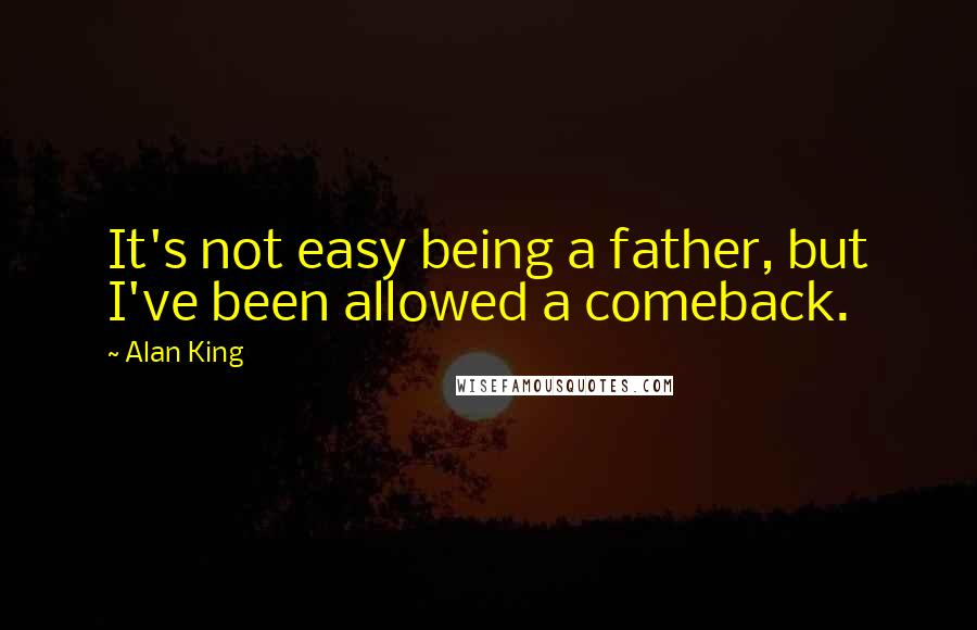 Alan King quotes: It's not easy being a father, but I've been allowed a comeback.