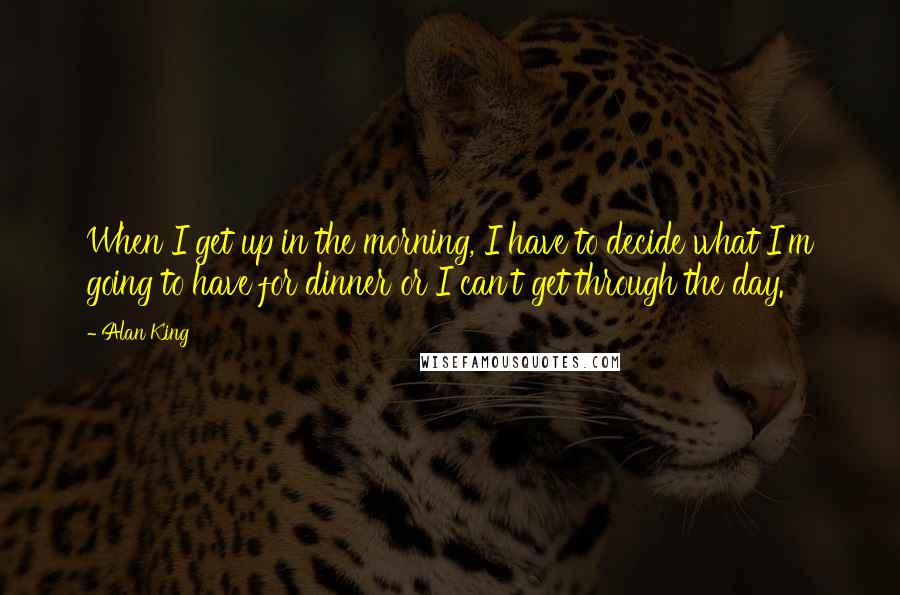 Alan King quotes: When I get up in the morning, I have to decide what I'm going to have for dinner or I can't get through the day.