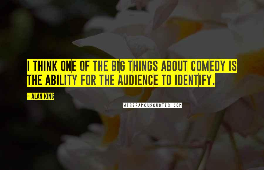 Alan King quotes: I think one of the big things about comedy is the ability for the audience to identify.