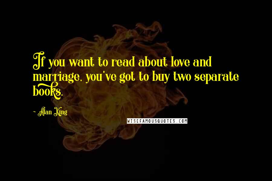 Alan King quotes: If you want to read about love and marriage, you've got to buy two separate books.