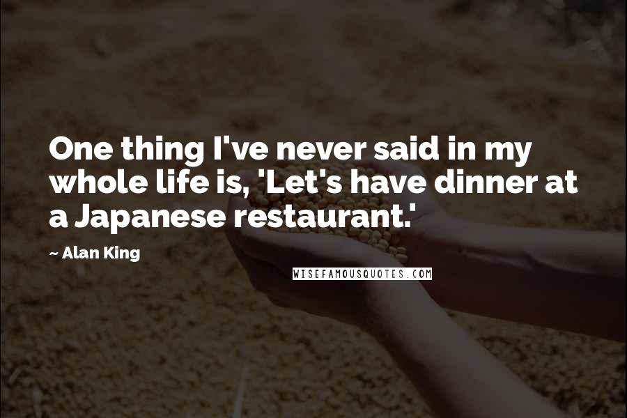 Alan King quotes: One thing I've never said in my whole life is, 'Let's have dinner at a Japanese restaurant.'