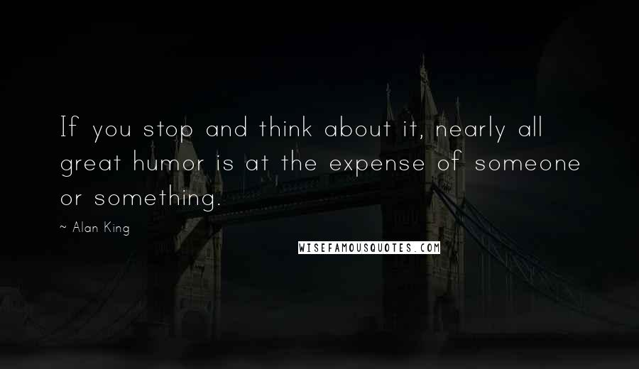 Alan King quotes: If you stop and think about it, nearly all great humor is at the expense of someone or something.