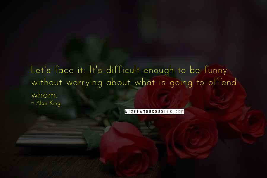 Alan King quotes: Let's face it: It's difficult enough to be funny without worrying about what is going to offend whom.
