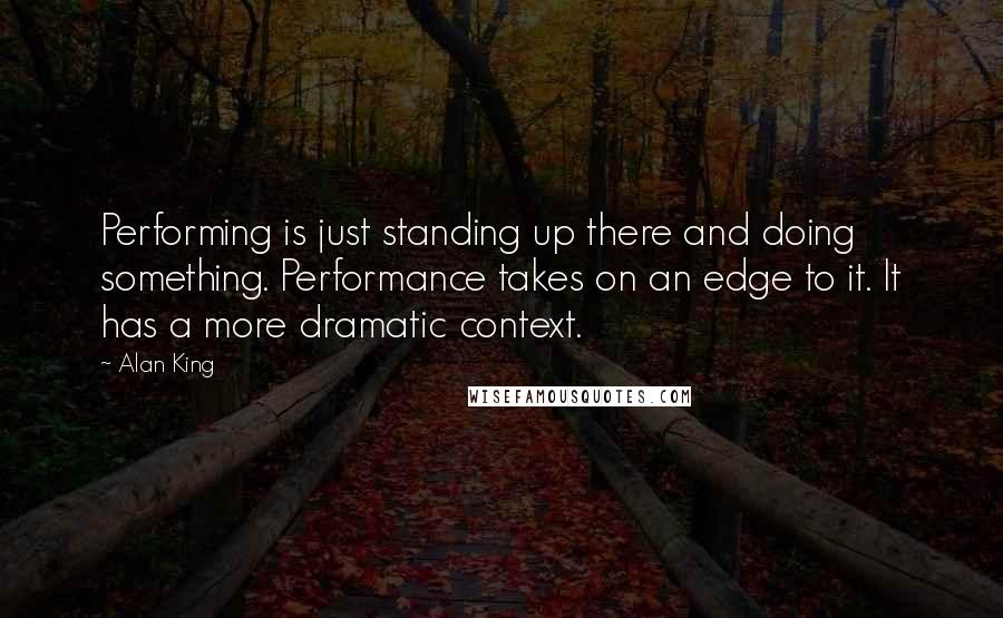 Alan King quotes: Performing is just standing up there and doing something. Performance takes on an edge to it. It has a more dramatic context.