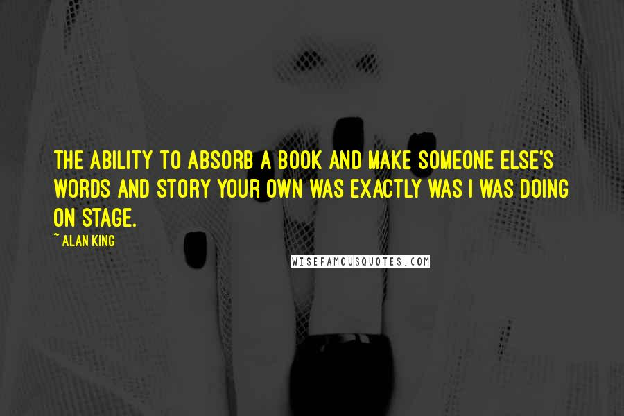 Alan King quotes: The ability to absorb a book and make someone else's words and story your own was exactly was I was doing on stage.
