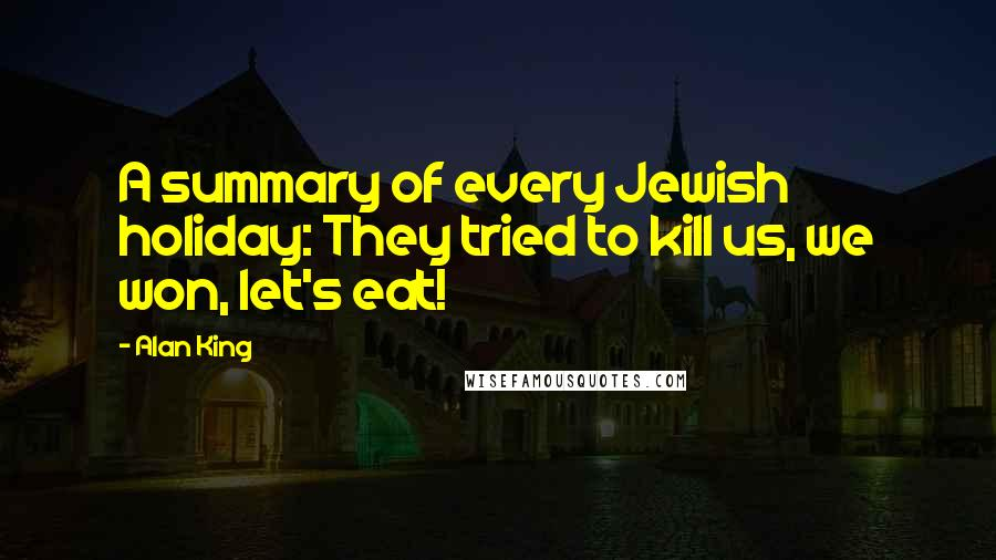 Alan King quotes: A summary of every Jewish holiday: They tried to kill us, we won, let's eat!