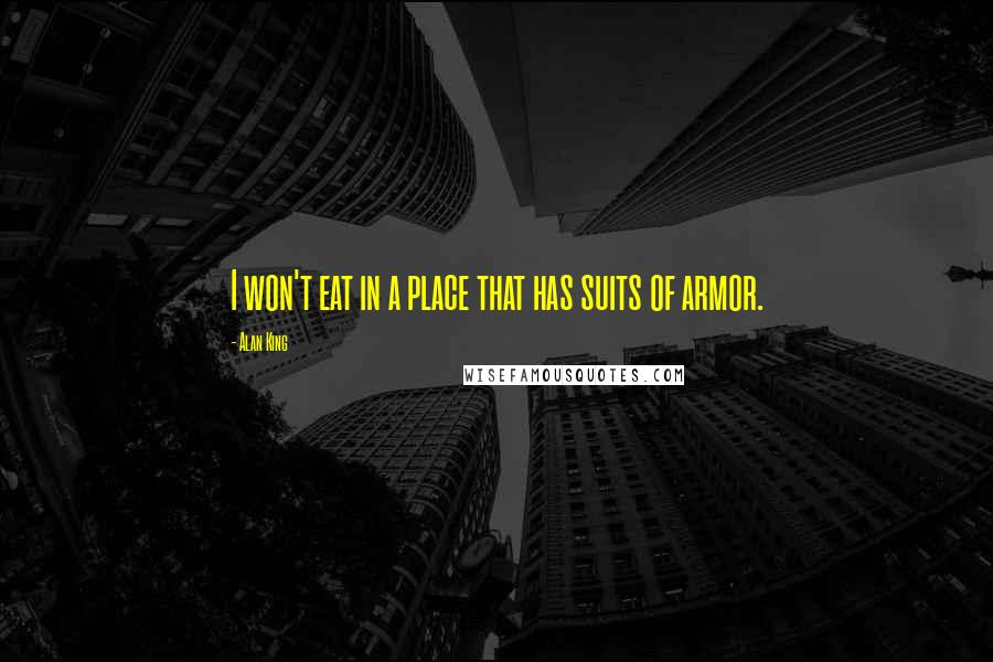 Alan King quotes: I won't eat in a place that has suits of armor.