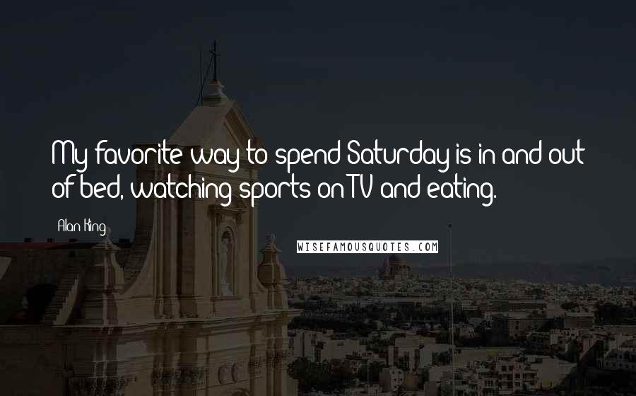 Alan King quotes: My favorite way to spend Saturday is in and out of bed, watching sports on TV and eating.