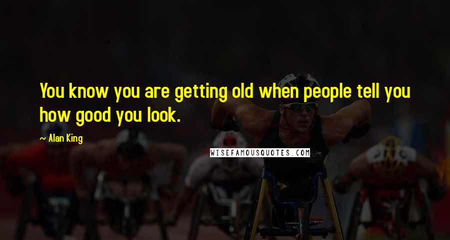 Alan King quotes: You know you are getting old when people tell you how good you look.