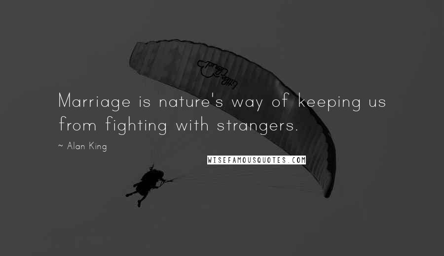 Alan King quotes: Marriage is nature's way of keeping us from fighting with strangers.