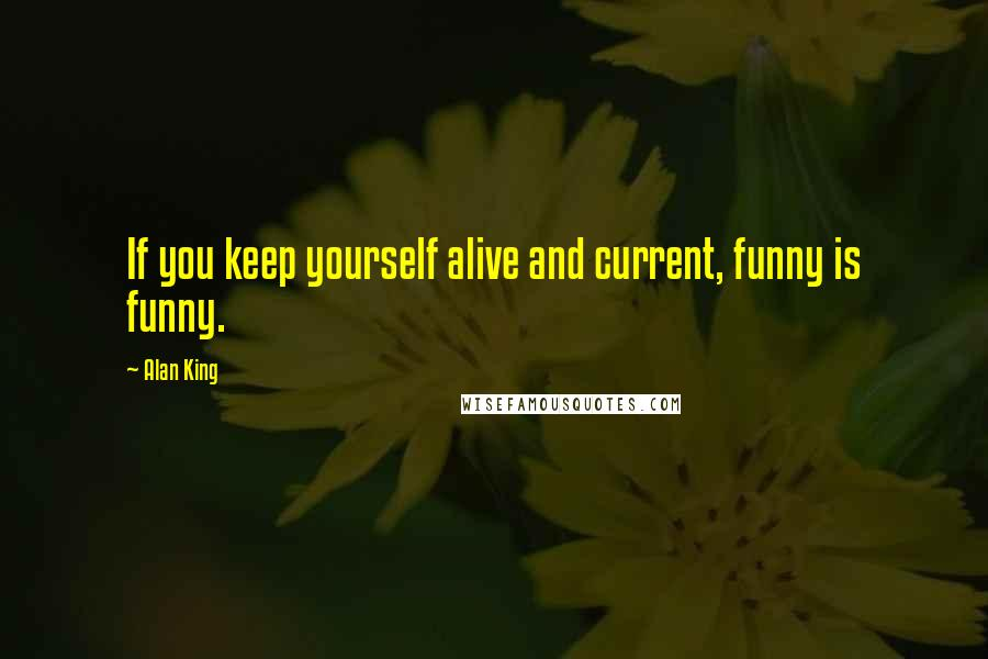 Alan King quotes: If you keep yourself alive and current, funny is funny.