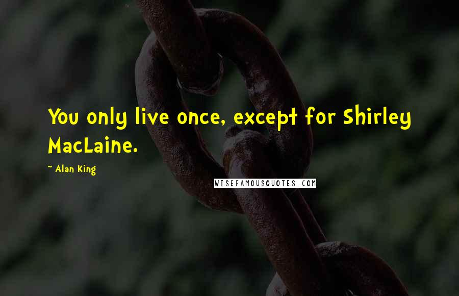 Alan King quotes: You only live once, except for Shirley MacLaine.