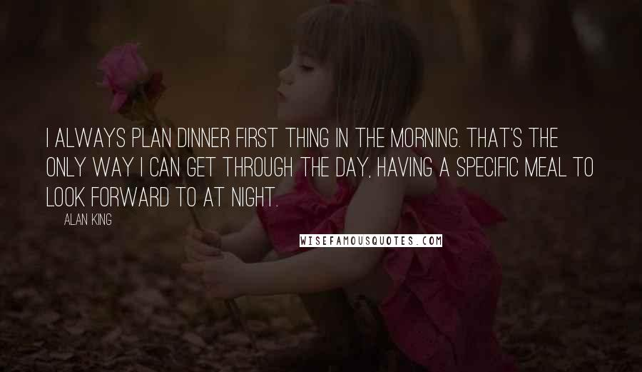 Alan King quotes: I always plan dinner first thing in the morning. That's the only way I can get through the day, having a specific meal to look forward to at night.