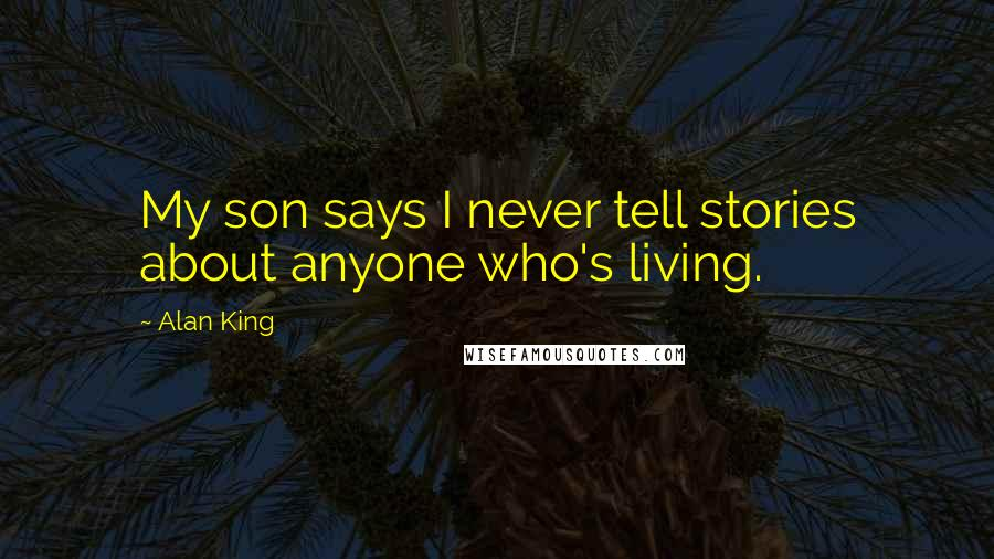 Alan King quotes: My son says I never tell stories about anyone who's living.