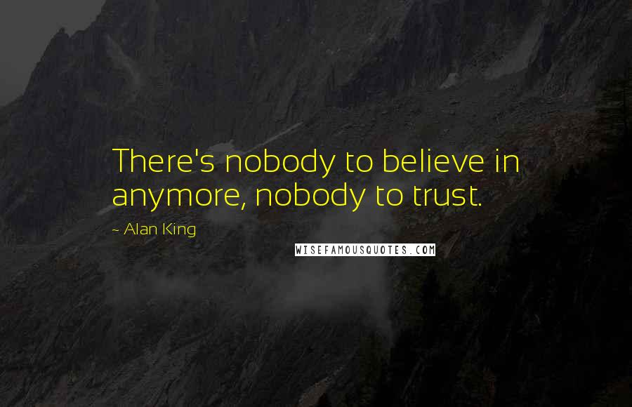 Alan King quotes: There's nobody to believe in anymore, nobody to trust.