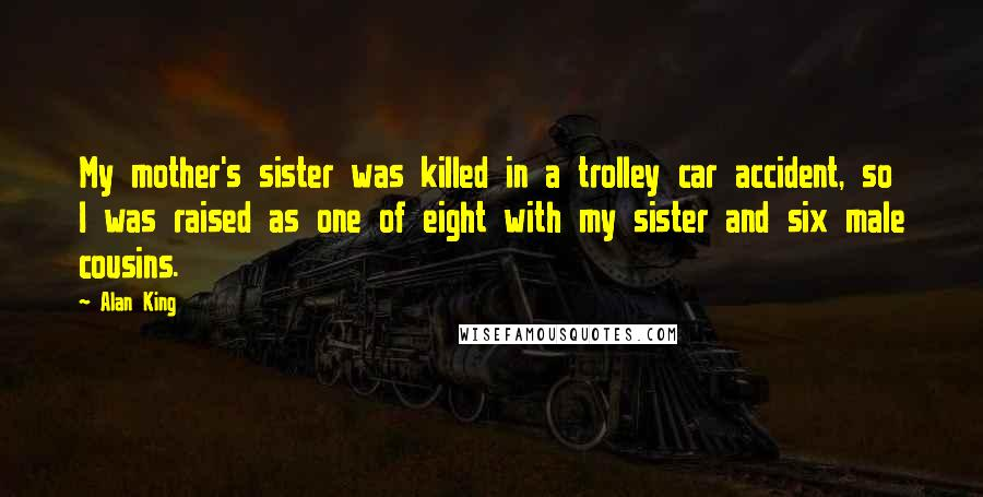 Alan King quotes: My mother's sister was killed in a trolley car accident, so I was raised as one of eight with my sister and six male cousins.