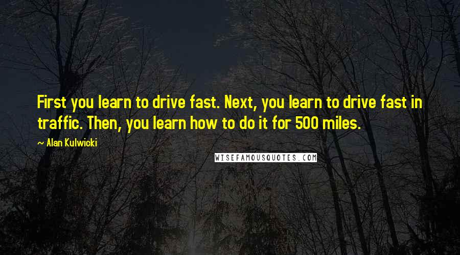 Alan Kulwicki quotes: First you learn to drive fast. Next, you learn to drive fast in traffic. Then, you learn how to do it for 500 miles.