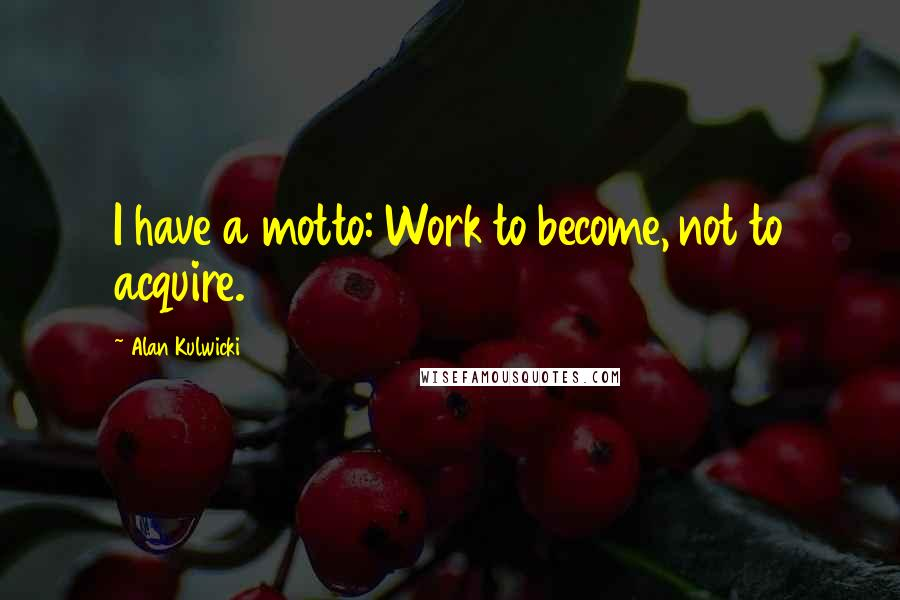 Alan Kulwicki quotes: I have a motto: Work to become, not to acquire.