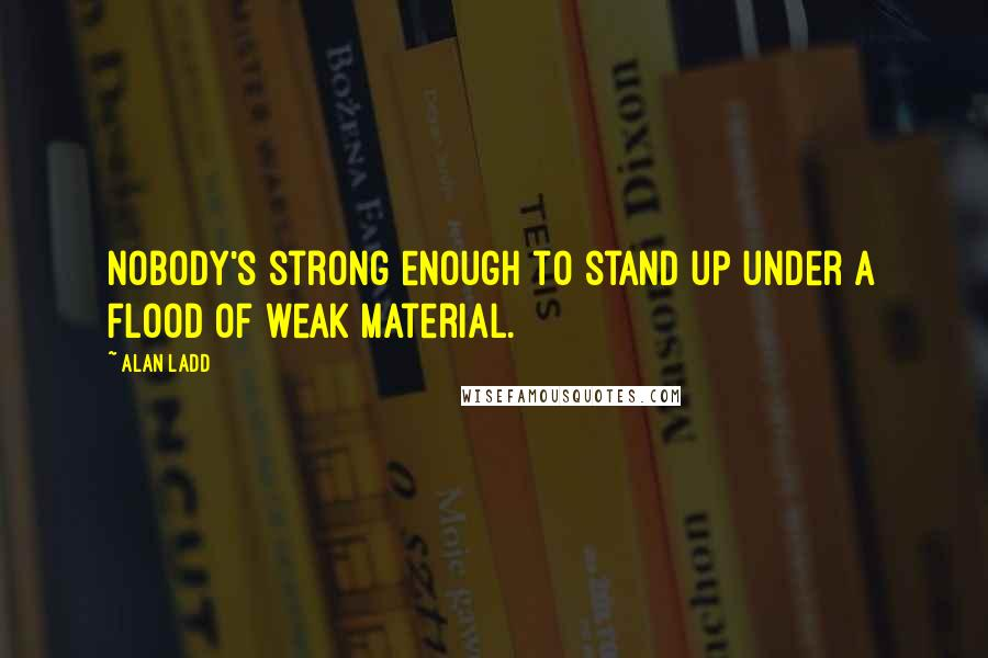 Alan Ladd quotes: Nobody's strong enough to stand up under a flood of weak material.