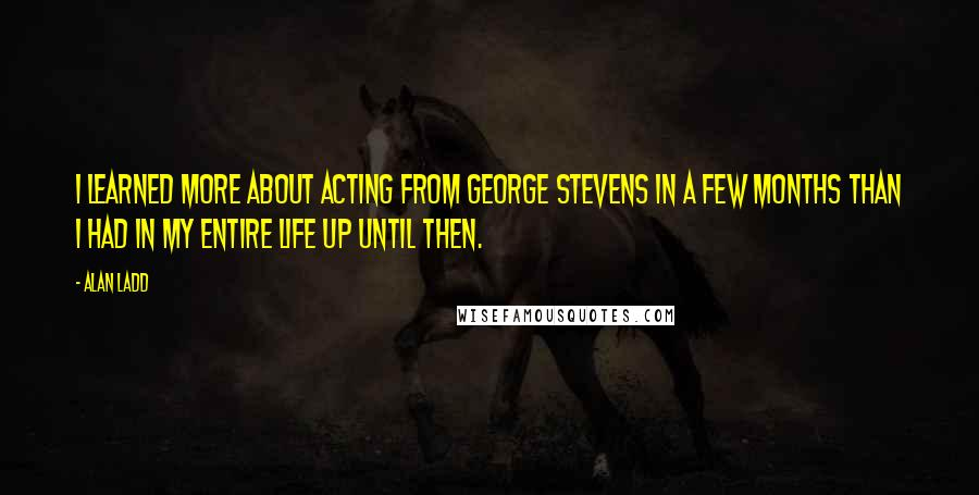 Alan Ladd quotes: I learned more about acting from George Stevens in a few months than I had in my entire life up until then.
