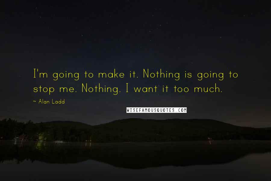 Alan Ladd quotes: I'm going to make it. Nothing is going to stop me. Nothing. I want it too much.