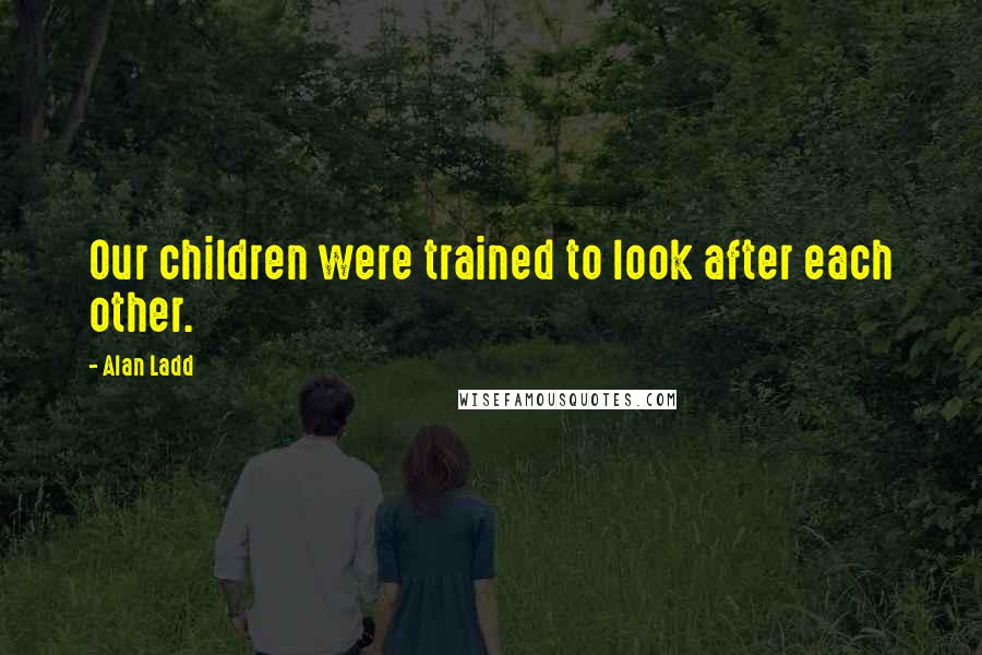Alan Ladd quotes: Our children were trained to look after each other.