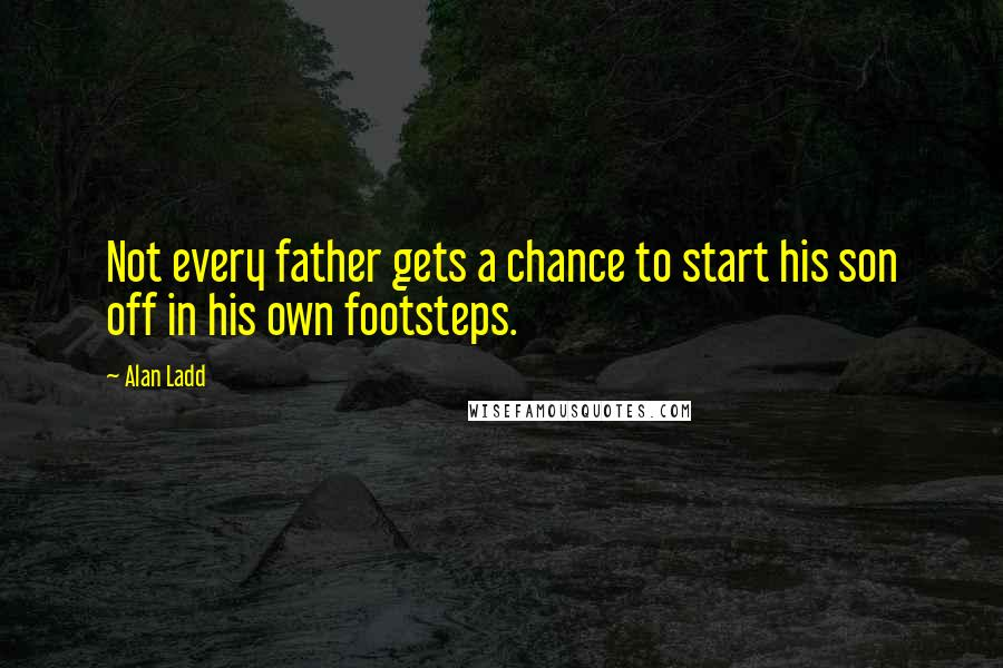 Alan Ladd quotes: Not every father gets a chance to start his son off in his own footsteps.