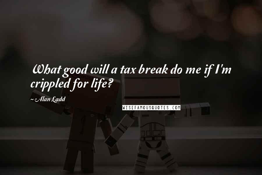 Alan Ladd quotes: What good will a tax break do me if I'm crippled for life?