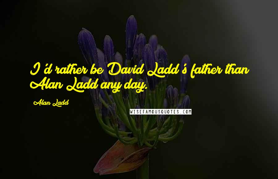 Alan Ladd quotes: I'd rather be David Ladd's father than Alan Ladd any day.