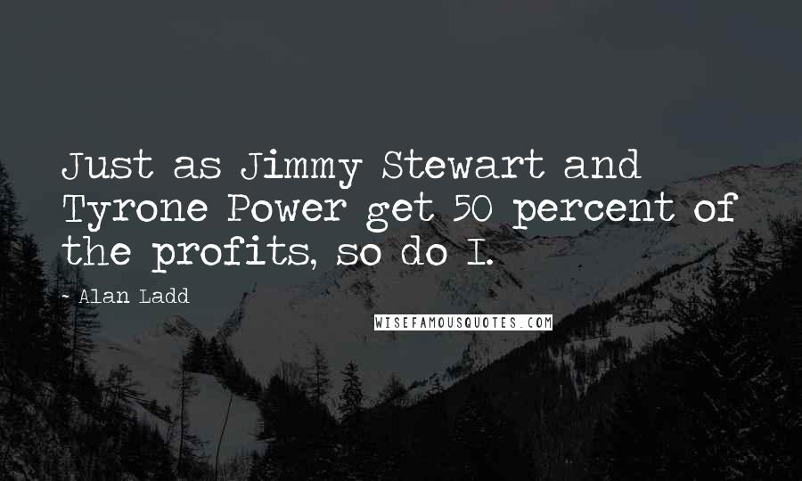 Alan Ladd quotes: Just as Jimmy Stewart and Tyrone Power get 50 percent of the profits, so do I.