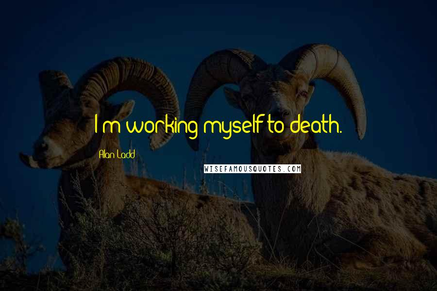 Alan Ladd quotes: I'm working myself to death.